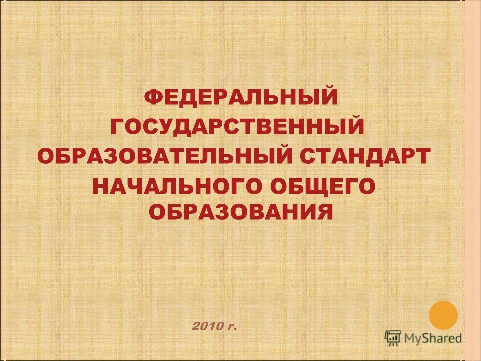 ФЕДЕРАЛЬНЫЙ ГОСУДАРСТВЕННЫЙ ОБРАЗОВАТЕЛЬНЫЙ СТАНДАРТ НАЧАЛЬНОГО ОБЩЕГО ОБРАЗОВАНИЯ 2010 г.