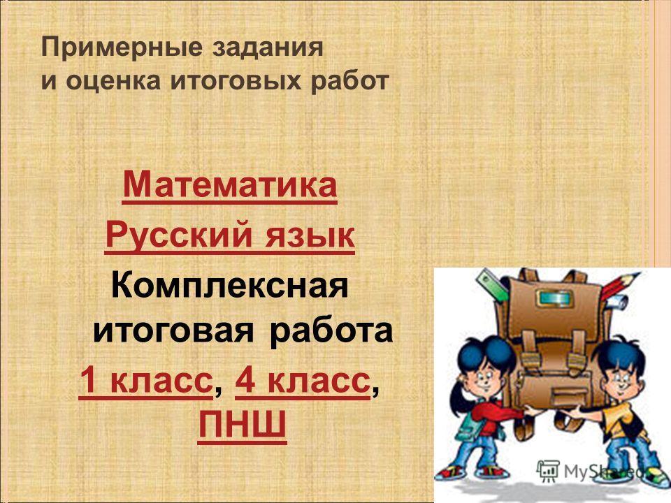 Примерные задания и оценка итоговых работ Математика Русский язык Комплексная итоговая работа 1 класс1 класс, 4 класс, ПНШ4 класс ПНШ