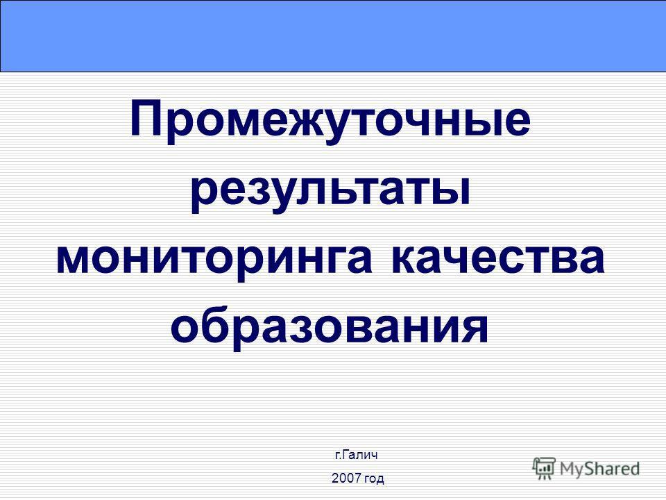 Промежуточные результаты мониторинга качества образования г.Галич 2007 год