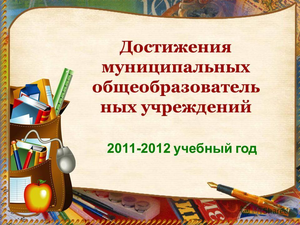 2011-2012 учебный год Достижения муниципальных общеобразователь ных учреждений