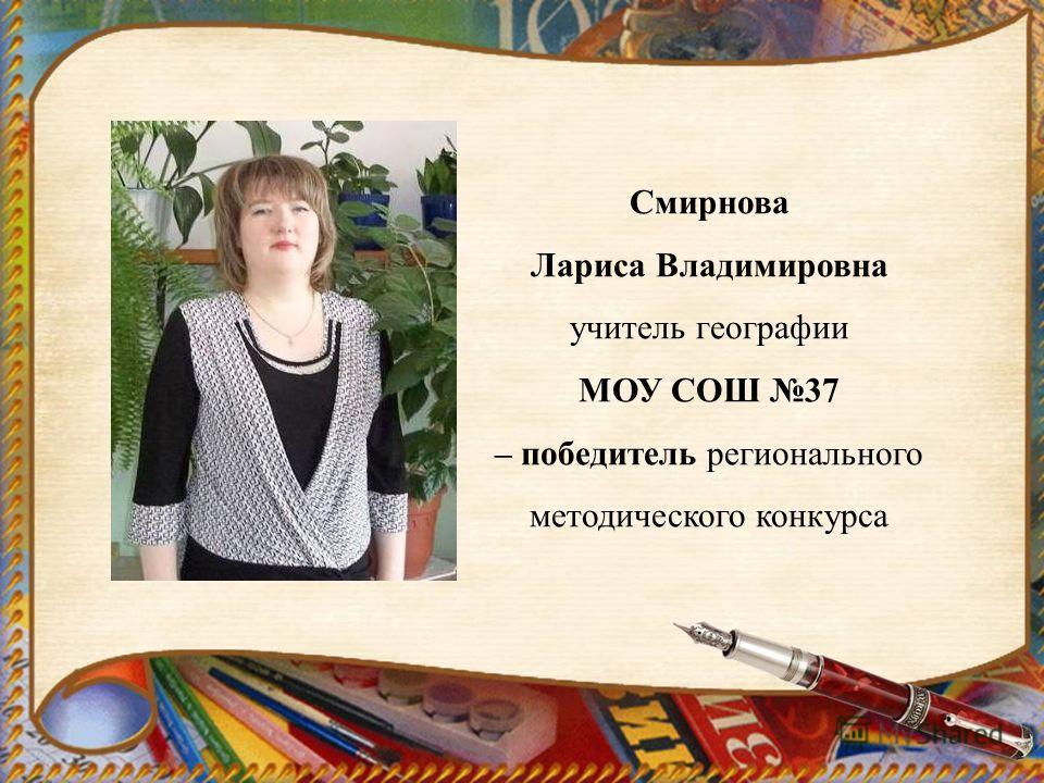 Смирнова Лариса Владимировна учитель географии МОУ СОШ 37 – победитель регионального методического конкурса