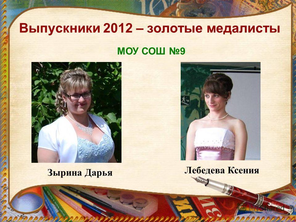 Выпускники 2012 – золотые медалисты Зырина Дарья Лебедева Ксения МОУ СОШ 9