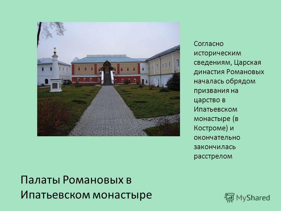 Согласно историческим сведениям, Царская династия Романовых началась обрядом призвания на царство в Ипатьевском монастыре (в Костроме) и окончательно закончилась расстрелом Палаты Романовых в Ипатьевском монастыре