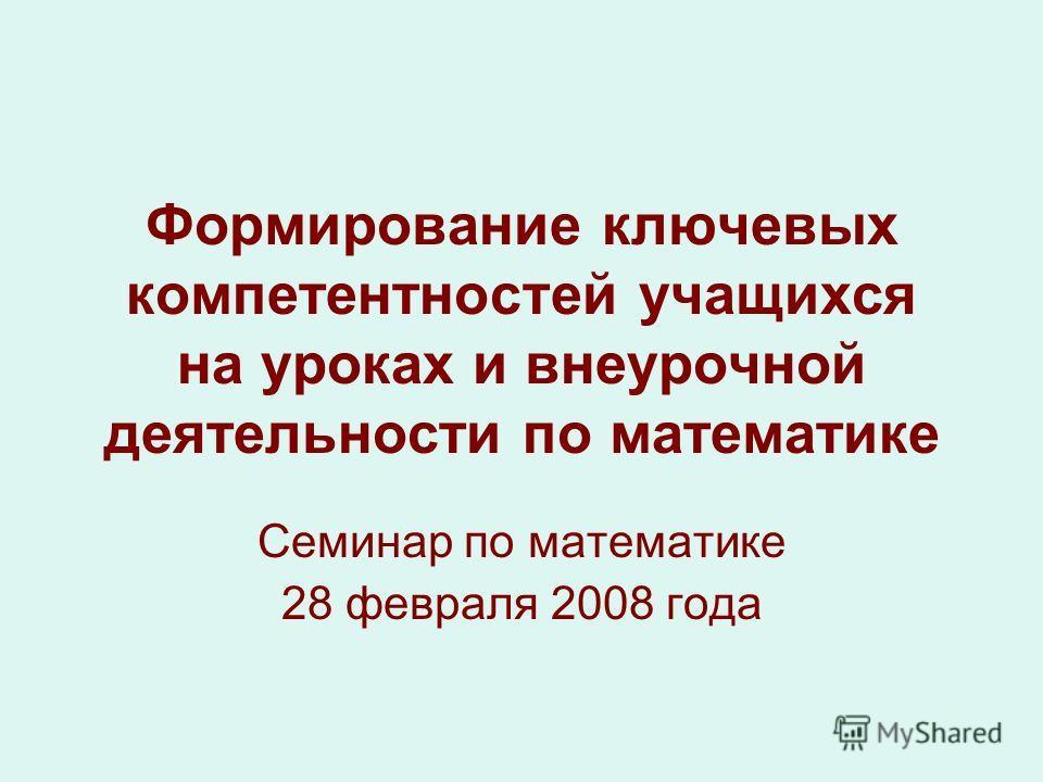 Формирование ключевых компетентностей учащихся на уроках и внеурочной деятельности по математике Семинар по математике 28 февраля 2008 года