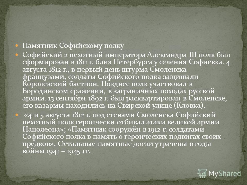 Памятник Софийскому полку Софийский 2 пехотный императора Александра III полк был сформирован в 1811 г. близ Петербурга у селения Софиевка. 4 августа 1812 г., в первый день штурма Смоленска французами, солдаты Софийского полка защищали Королевский ба