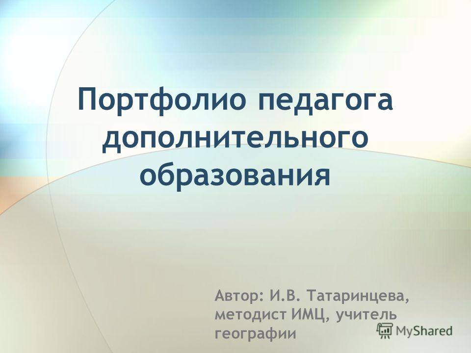 Автор: И.В. Татаринцева, методист ИМЦ, учитель географии Портфолио педагога дополнительного образования