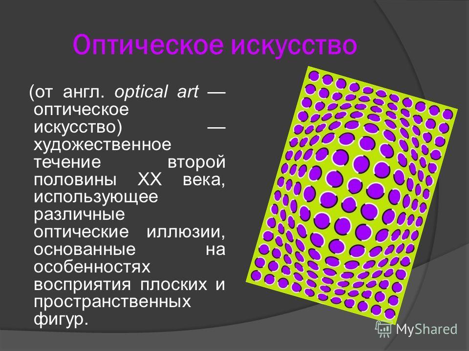 Оптическое искусство (от англ. optical art оптическое искусство) художественное течение второй половины XX века, использующее различные оптические иллюзии, основанные на особенностях восприятия плоских и пространственных фигур.