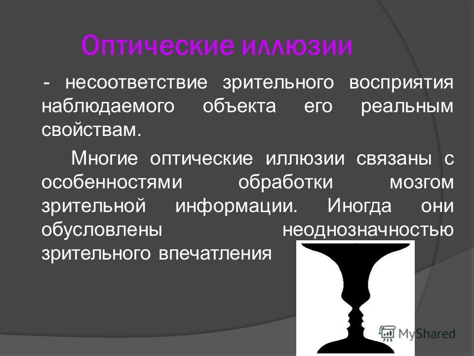Оптические иллюзии - несоответствие зрительного восприятия наблюдаемого объекта его реальным свойствам. Многие оптические иллюзии связаны с особенностями обработки мозгом зрительной информации. Иногда они обусловлены неоднозначностью зрительного впеч