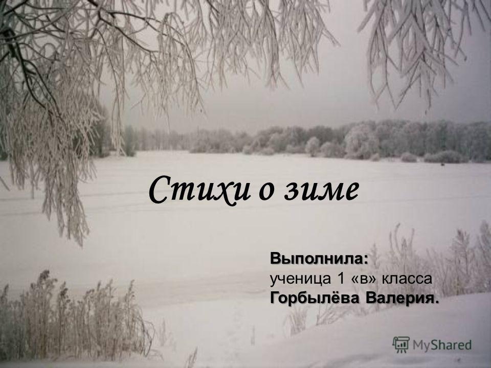 Стихи о зиме Выполнила: ученица 1 «в» класса Горбылёва Валерия.
