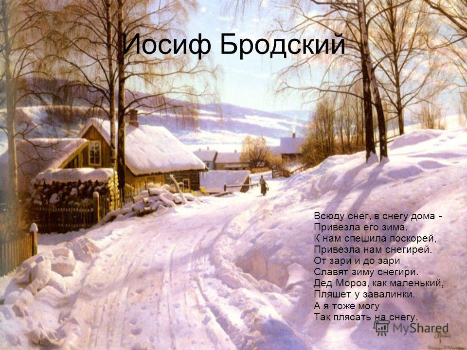 Иосиф Бродский Всюду снег, в снегу дома - Привезла его зима. К нам спешила поскорей, Привезла нам снегирей. От зари и до зари Славят зиму снегири. Дед Мороз, как маленький, Пляшет у завалинки. А я тоже могу Так плясать на снегу.