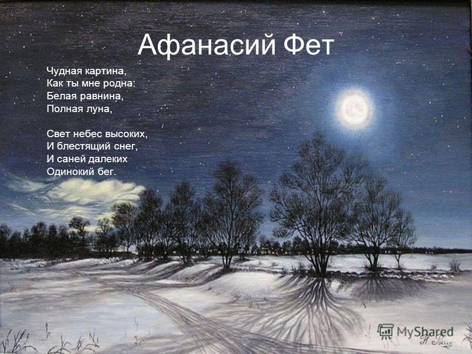 Афанасий Фет Чудная картина, Как ты мне родна: Белая равнина, Полная луна, Свет небес высоких, И блестящий снег, И саней далеких Одинокий бег.