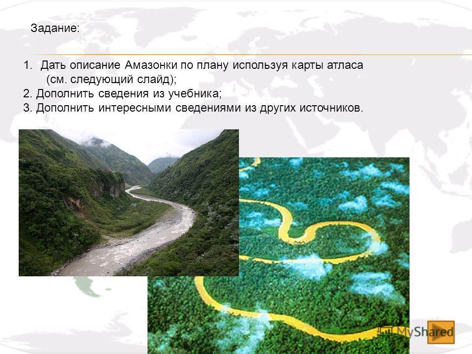 1.Дать описание Амазонки по плану используя карты атласа (см. следующий слайд); 2. Дополнить сведения из учебника; 3. Дополнить интересными сведениями из других источников. Задание: