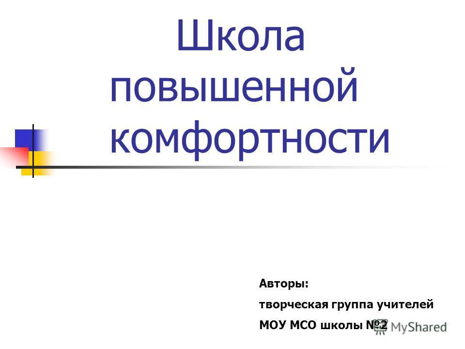 Школа повышенной комфортности Авторы: творческая группа учителей МОУ МСО школы 2
