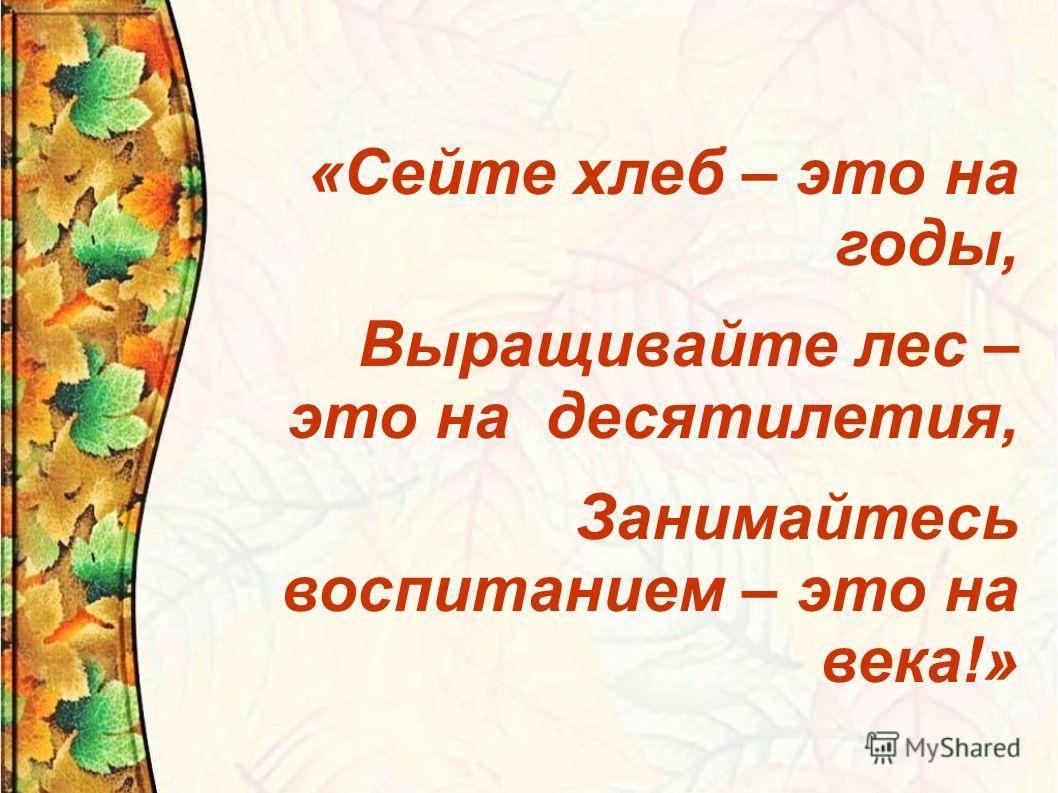 «Сейте хлеб – это на годы, Выращивайте лес – это на десятилетия, Занимайтесь воспитанием – это на века!»