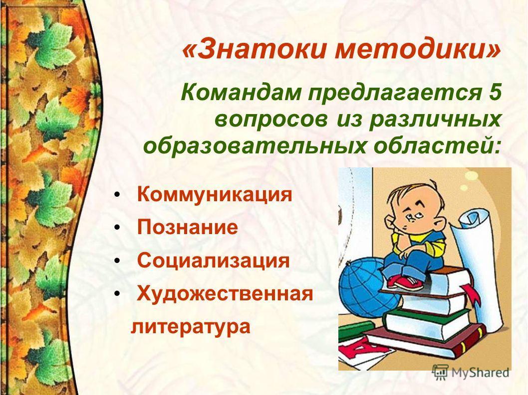 «Знатоки методики» Командам предлагается 5 вопросов из различных образовательных областей: Коммуникация Познание Социализация Художественная литература