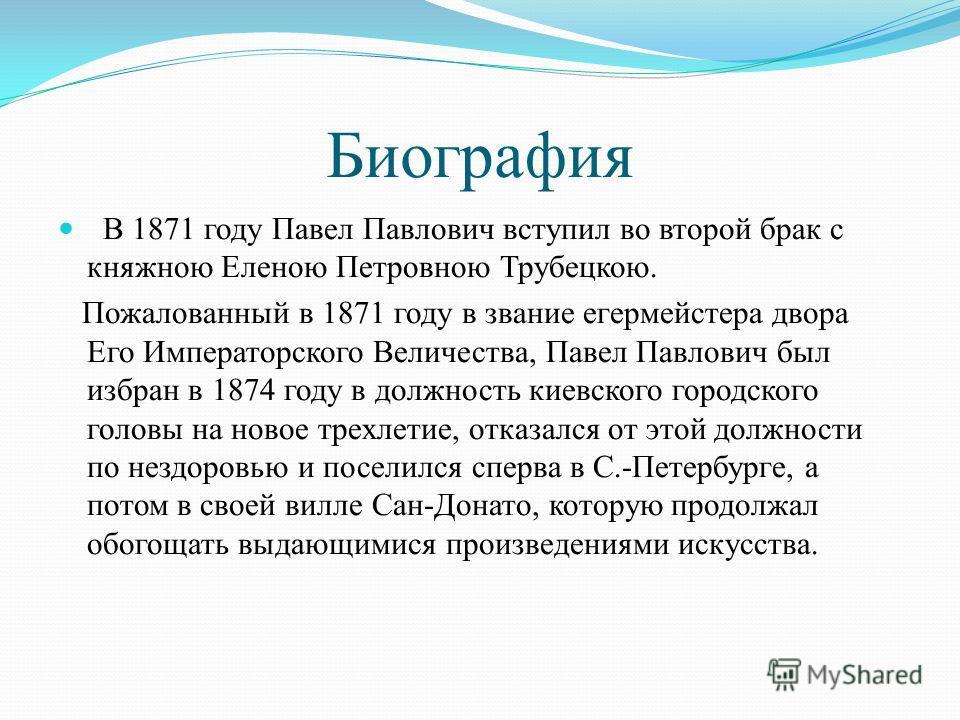 Биография В 1871 году Павел Павлович вступил во второй брак с княжною Еленою Петровною Трубецкою. Пожалованный в 1871 году в звание егермейстера двора Его Императорского Величества, Павел Павлович был избран в 1874 году в должность киевского городско