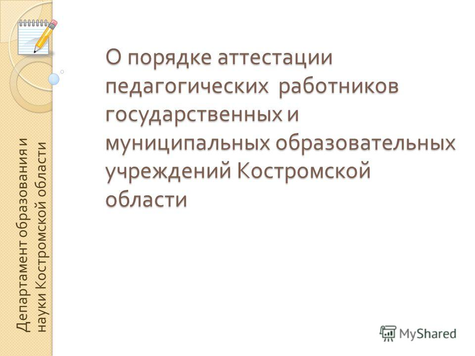 О порядке аттестации педагогических работников государственных и муниципальных образовательных учреждений Костромской области Департамент образования и науки Костромской области