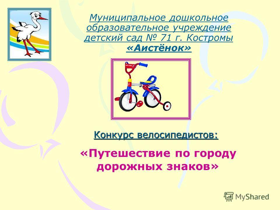 Муниципальное дошкольное образовательное учреждение детский сад 71 г. Костромы «Аистёнок» «Путешествие по городу дорожных знаков» Конкурс велосипедистов: