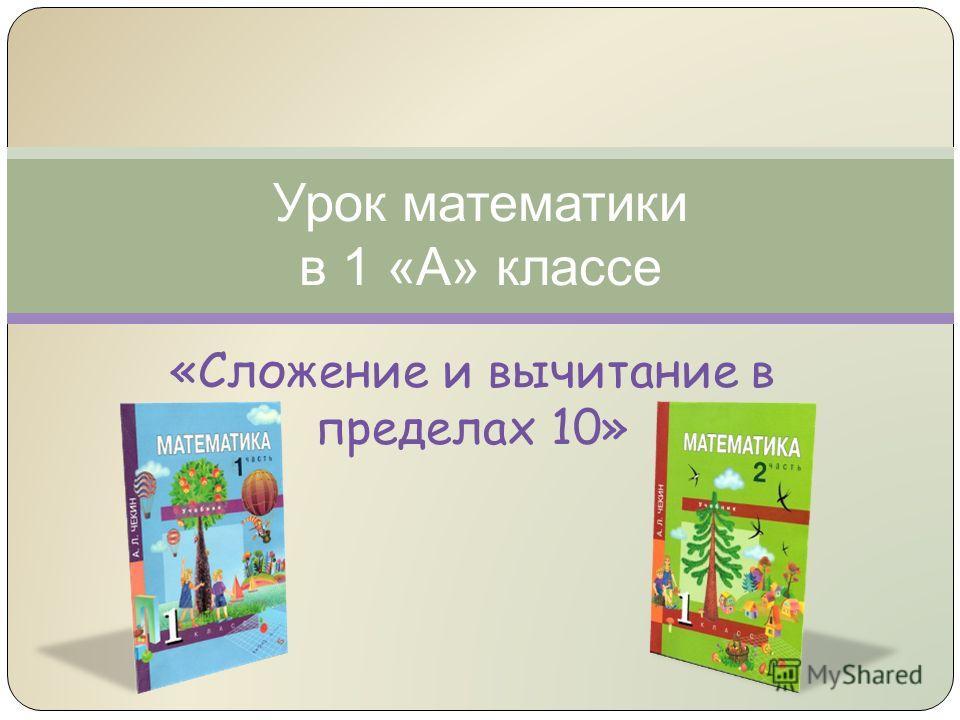 Урок математики в 1 «А» классе «Сложение и вычитание в пределах 10»