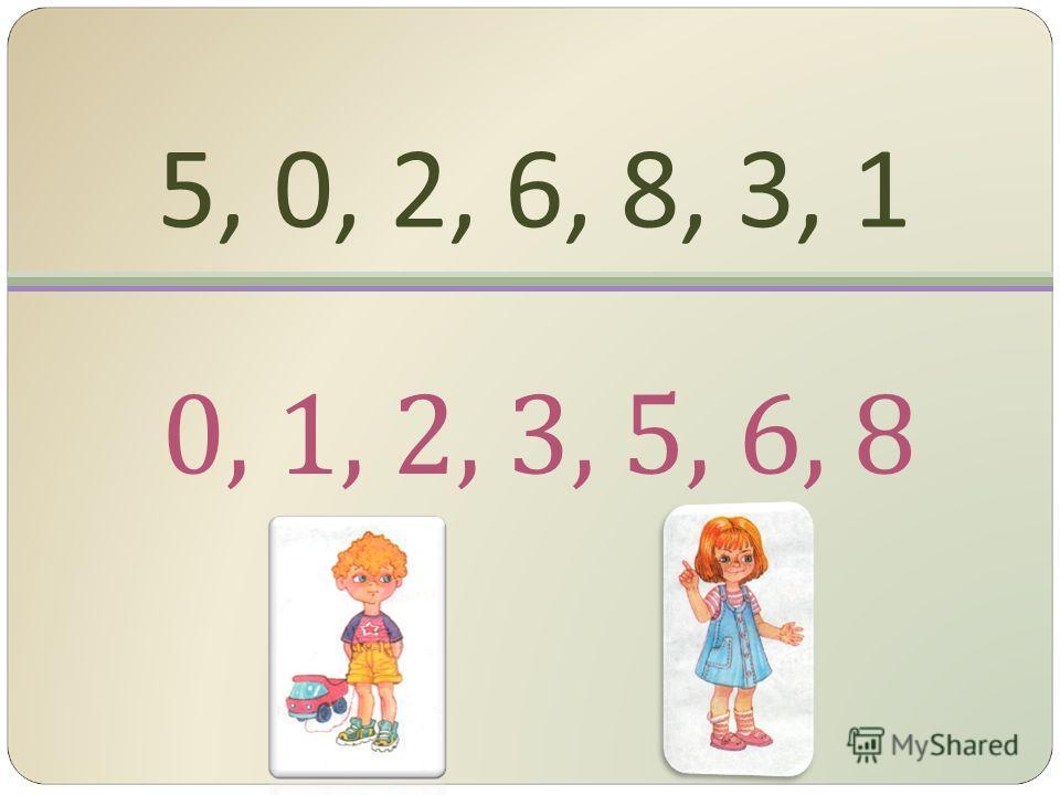 5, 0, 2, 6, 8, 3, 1 0, 1, 2, 3, 5, 6, 8
