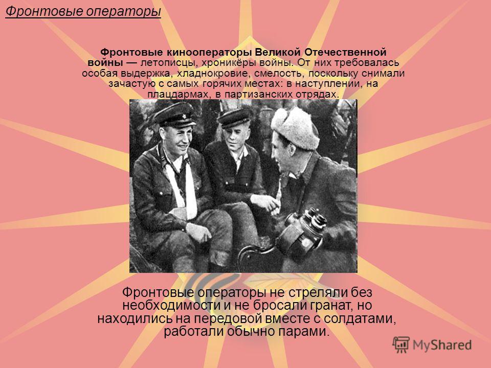 Фронтовые кинооператоры Великой Отечественной войны летописцы, хроникёры войны. От них требовалась особая выдержка, хладнокровие, смелость, поскольку снимали зачастую с самых горячих местах: в наступлении, на плацдармах, в партизанских отрядах. Фронт