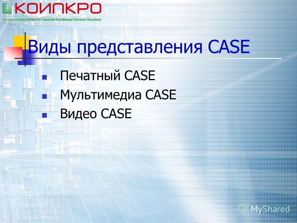 Виды представления CASE Печатный CASE Мультимедиа CASE Видео CASE