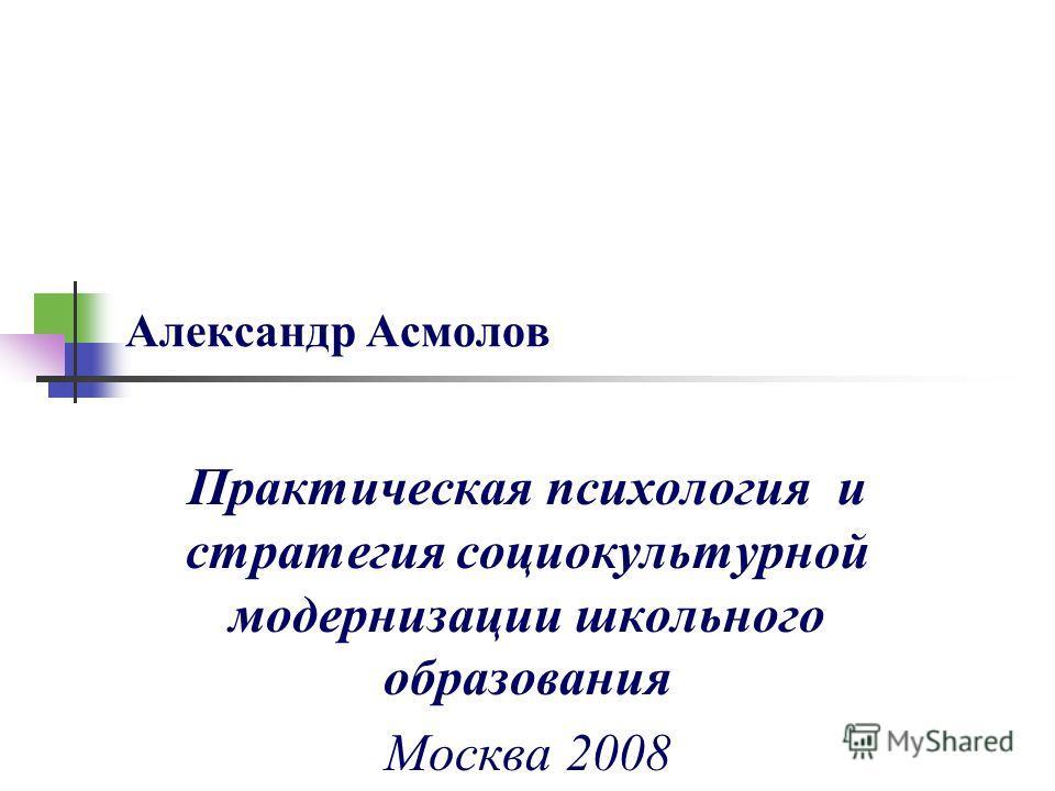 Александр Асмолов Практическая психология и стратегия социокультурной модернизации школьного образования Москва 2008