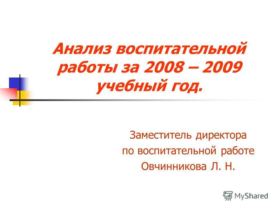 Анализ воспитательной работы за 2008 – 2009 учебный год. Заместитель директора по воспитательной работе Овчинникова Л. Н.