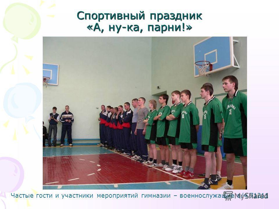Спортивный праздник «А, ну-ка, парни!» Частые гости и участники мероприятий гимназии – военнослужащие в/ч 71211