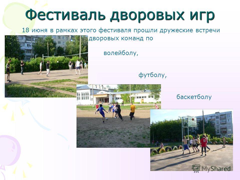 Фестиваль дворовых игр 18 июня в рамках этого фестиваля прошли дружеские встречи дворовых команд по волейболу, футболу, баскетболу