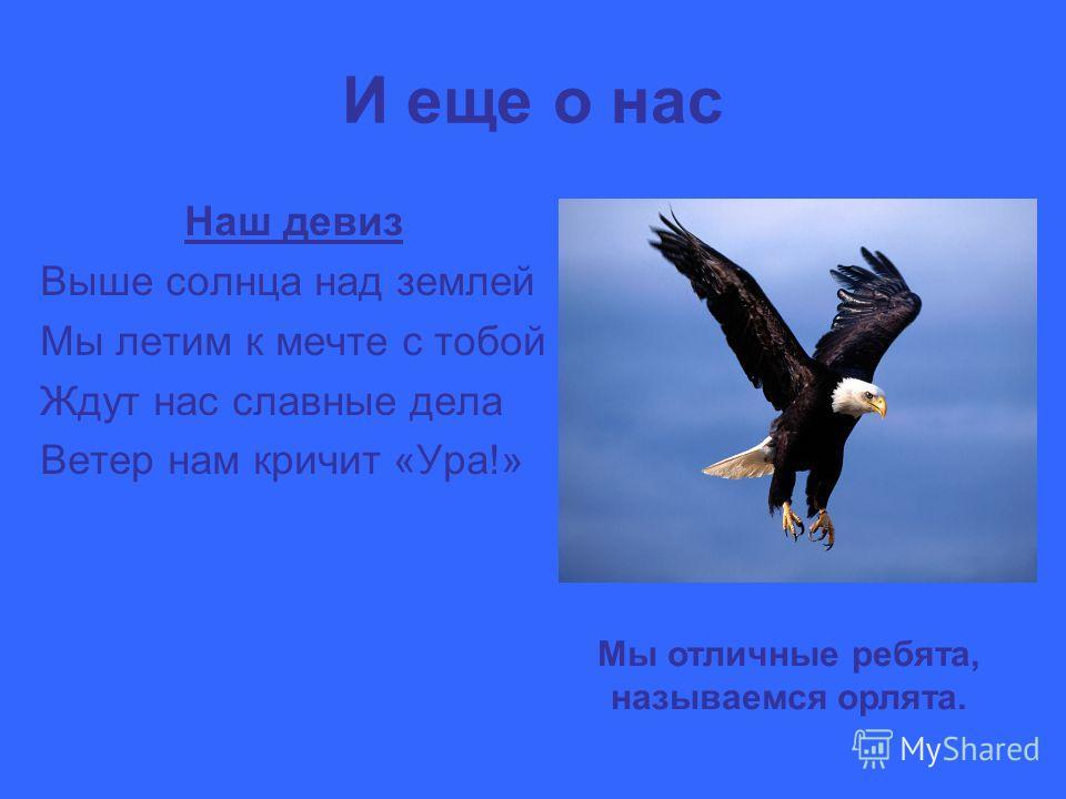 И еще о нас Наш девиз Выше солнца над землей Мы летим к мечте с тобой Ждут нас славные дела Ветер нам кричит «Ура!» Мы отличные ребята, называемся орлята.
