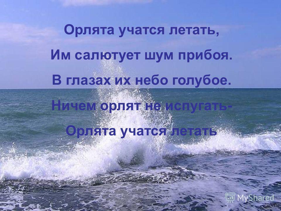 Орлята учатся летать, Им салютует шум прибоя. В глазах их небо голубое. Ничем орлят не испугать- Орлята учатся летать