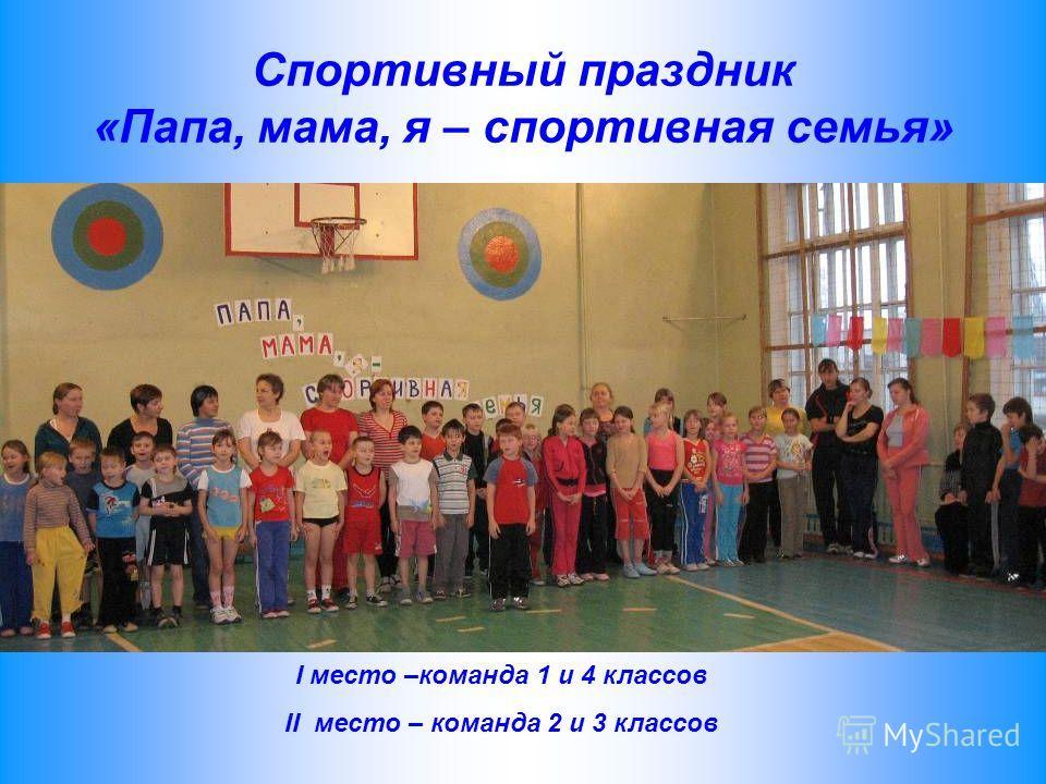 Спортивный праздник «Папа, мама, я – спортивная семья» I место –команда 1 и 4 классов II место – команда 2 и 3 классов