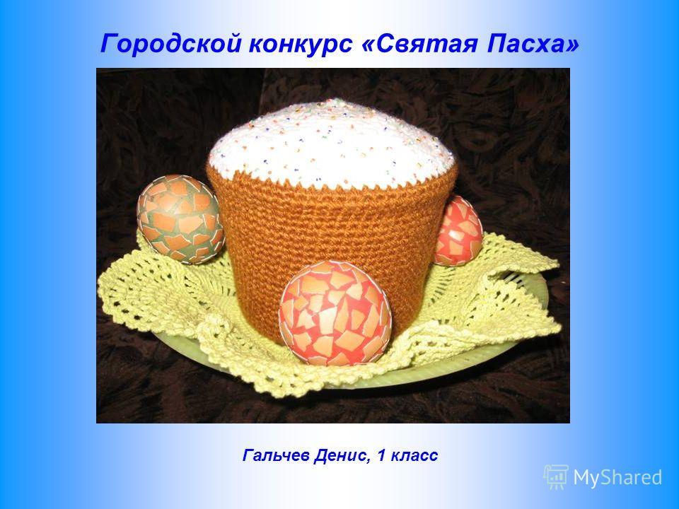 Городской конкурс «Святая Пасха» Гальчев Денис, 1 класс
