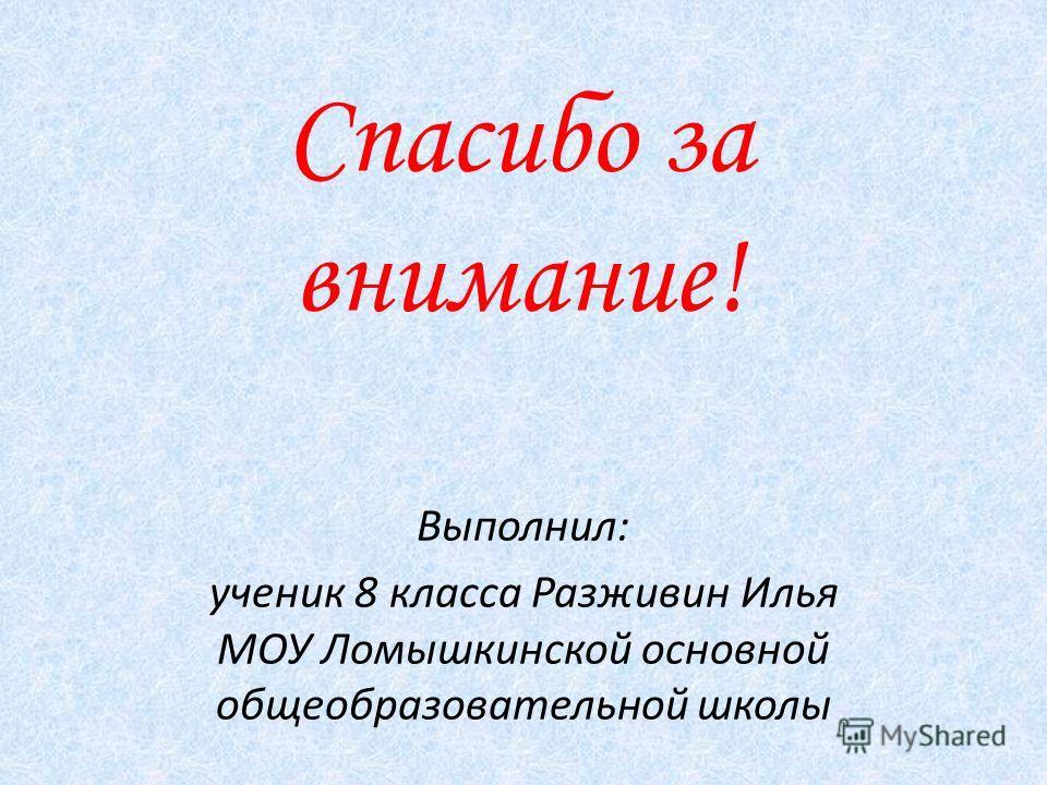 Спасибо за внимание! Выполнил: ученик 8 класса Разживин Илья МОУ Ломышкинской основной общеобразовательной школы