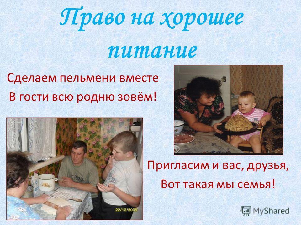 Право на хорошее питание Сделаем пельмени вместе В гости всю родню зовём! Пригласим и вас, друзья, Вот такая мы семья!
