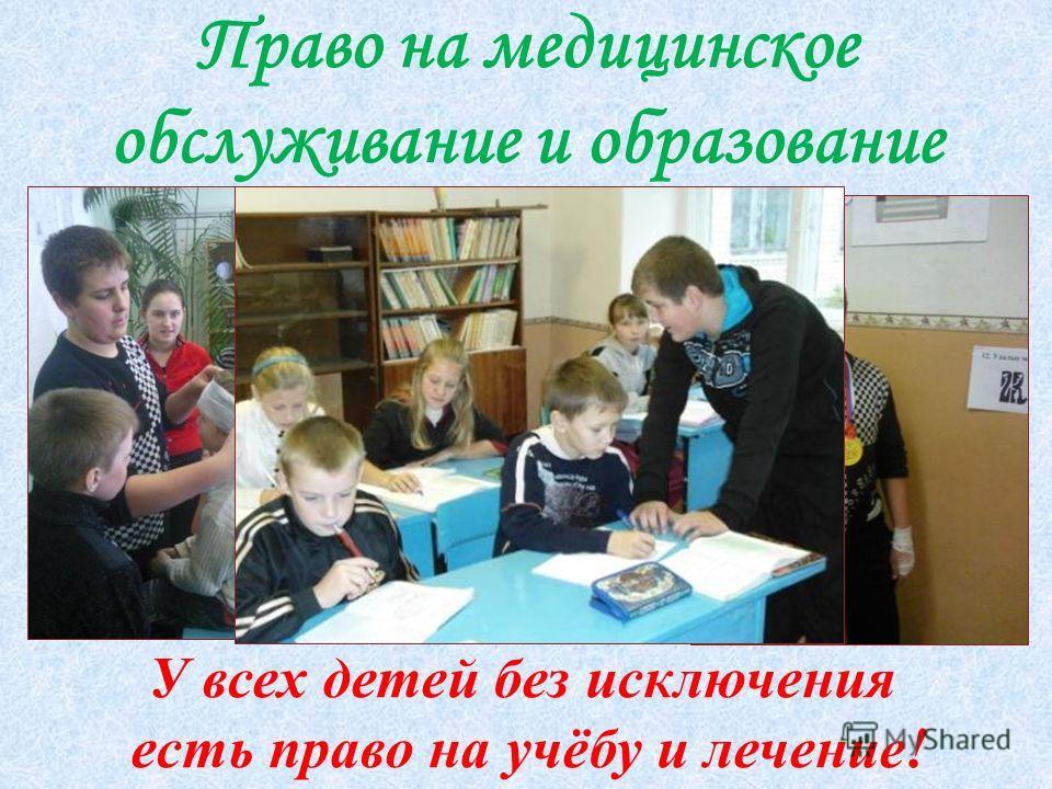 Право на медицинское обслуживание и образование У всех детей без исключения есть право на учёбу и лечение!