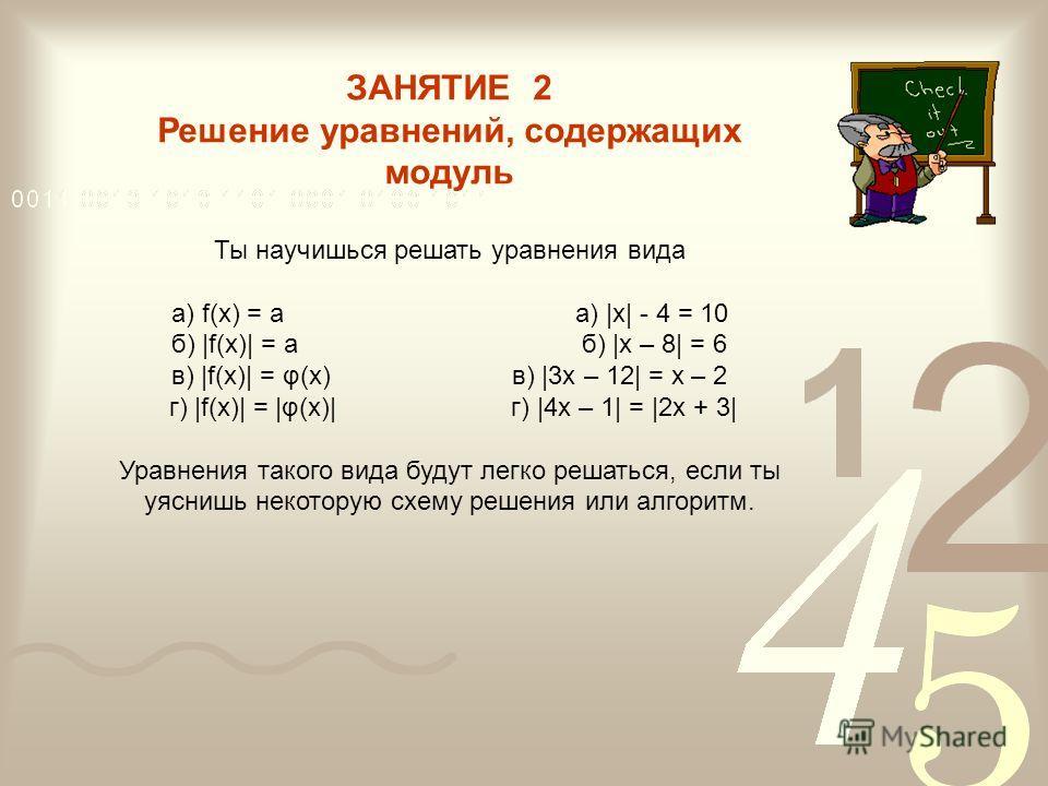 ЗАНЯТИЕ 2 Решение уравнений, содержащих модуль Ты научишься решать уравнения вида а) f(х) = а a) |x| - 4 = 10 б) |f(х)| = а б) |x – 8| = 6 в) |f(х)| = φ(x) в) |3x – 12| = x – 2 г) |f(х)| = |φ(x)| г) |4x – 1| = |2x + 3| Уравнения такого вида будут лег