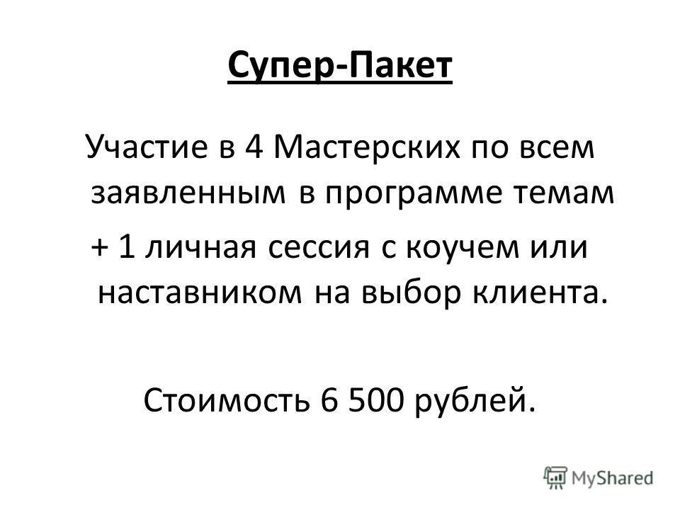 Супер-Пакет Участие в 4 Мастерских по всем заявленным в программе темам + 1 личная сессия с коучем или наставником на выбор клиента. Стоимость 6 500 рублей.