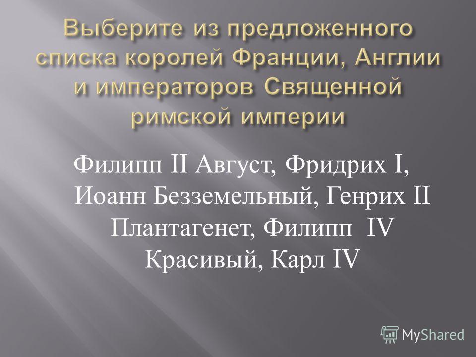 Филипп II Август, Фридрих I, Иоанн Безземельный, Генрих II Плантагенет, Филипп IV Красивый, Карл IV