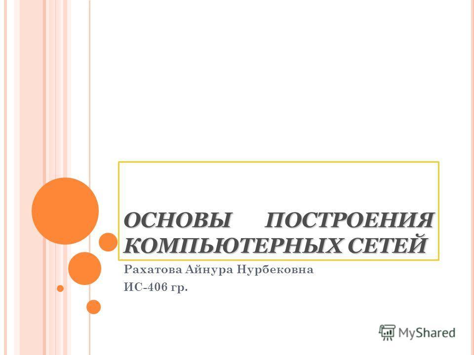 ОСНОВЫ ПОСТРОЕНИЯ КОМПЬЮТЕРНЫХ СЕТЕЙ Рахатова Айнура Нурбековна ИС-406 гр.