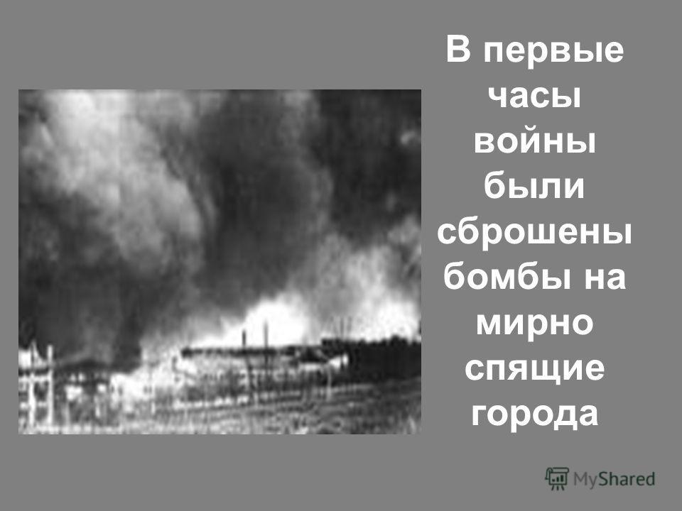 В первые часы войны были сброшены бомбы на мирно спящие города