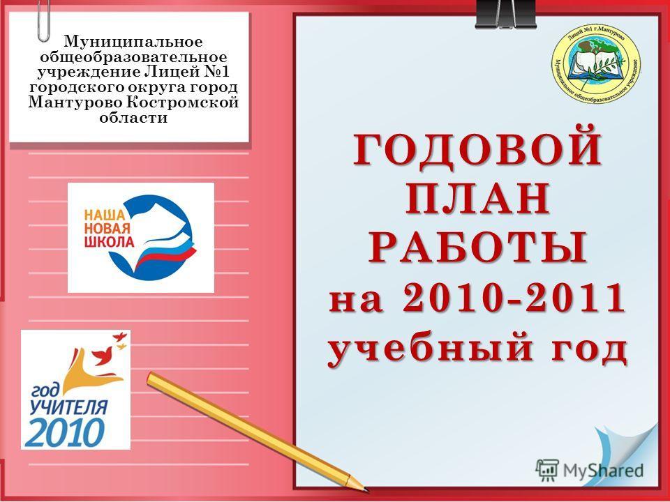 ГОДОВОЙ ПЛАН РАБОТЫ на 2010-2011 учебный год Муниципальное общеобразовательное учреждение Лицей 1 городского округа город Мантурово Костромской области
