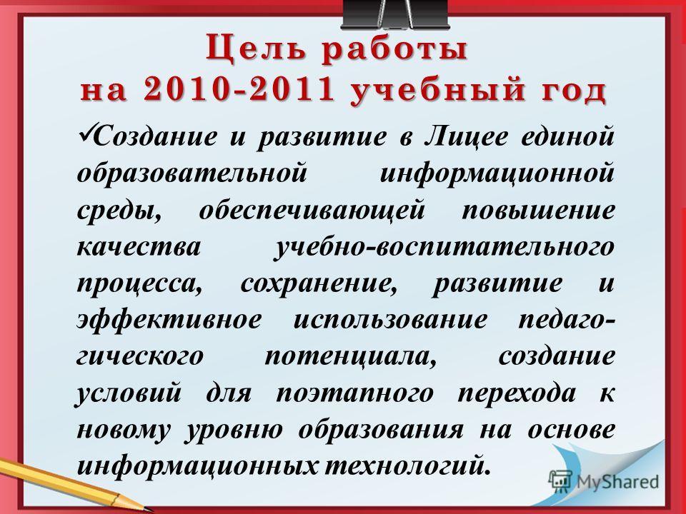 Цель работы на 2010-2011 учебный год Создание и развитие в Лицее единой образовательной информационной среды, обеспечивающей повышение качества учебно-воспитательного процесса, сохранение, развитие и эффективное использование педаго- гического потенц