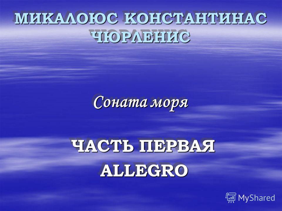 МИКАЛОЮС КОНСТАНТИНАС ЧЮРЛЕНИС МИКАЛОЮС КОНСТАНТИНАС ЧЮРЛЕНИС Соната моря Соната моря ЧАСТЬ ПЕРВАЯ ЧАСТЬ ПЕРВАЯ ALLEGRO ALLEGRO Соната моря Ч ЧАСТЬ ПЕРВАЯ ALLEGRO