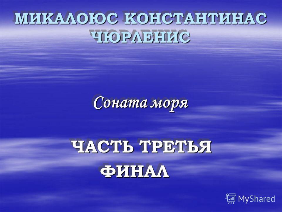 МИКАЛОЮС КОНСТАНТИНАС ЧЮРЛЕНИС МИКАЛОЮС КОНСТАНТИНАС ЧЮРЛЕНИС Соната моря Соната моря ЧАСТЬ ТРЕТЬЯ ЧАСТЬ ТРЕТЬЯ ФИНАЛ ФИНАЛ Соната моря Ч ЧАСТЬ ТРЕТЬЯ ФИНАЛ
