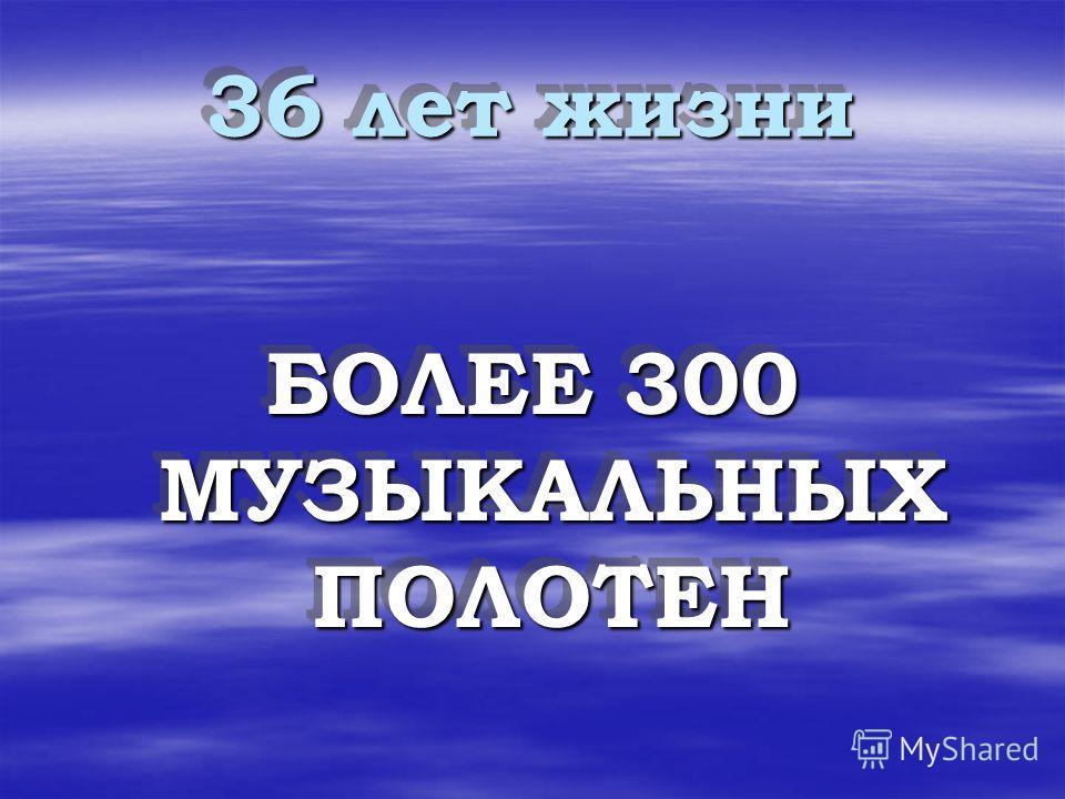 36 лет жизни БОЛЕЕ 300 МУЗЫКАЛЬНЫХ ПОЛОТЕН