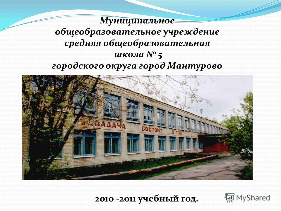 Муниципальное общеобразовательное учреждение средняя общеобразовательная школа 5 городского округа город Мантурово 2010 -2011 учебный год.