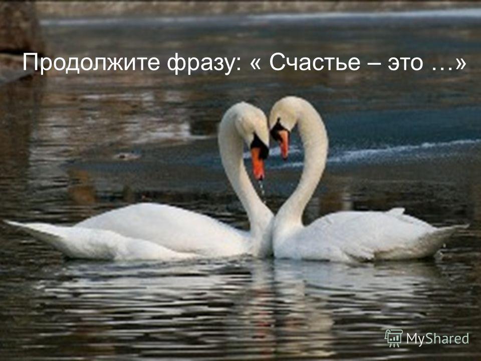 Продолжите фразу: « Счастье – это …»