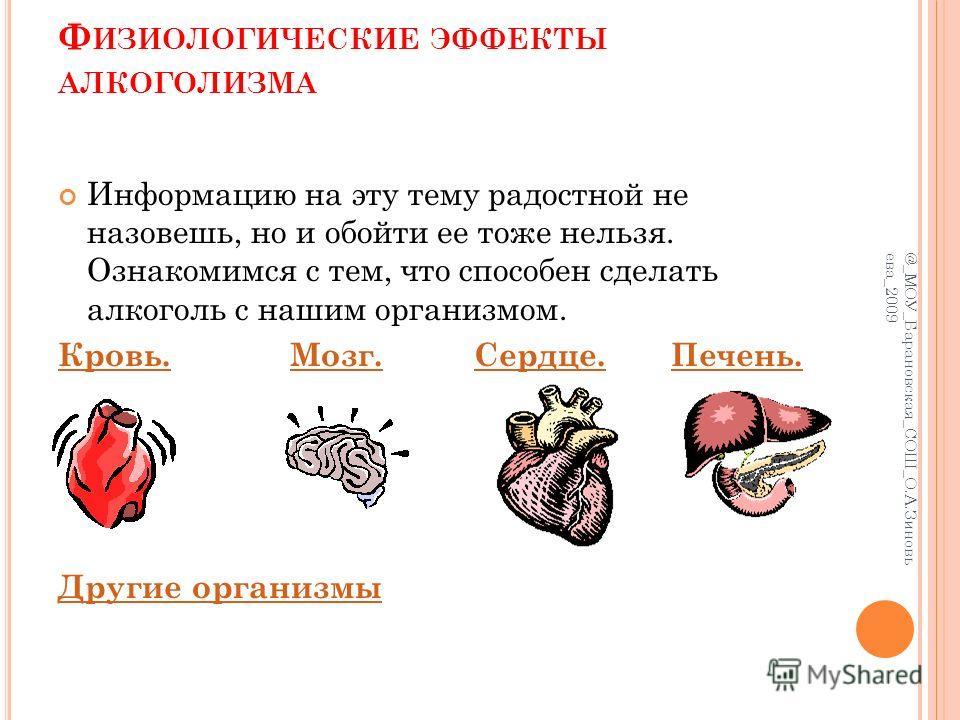Ф ИЗИОЛОГИЧЕСКИЕ ЭФФЕКТЫ АЛКОГОЛИЗМА Информацию на эту тему радостной не назовешь, но и обойти ее тоже нельзя. Ознакомимся с тем, что способен сделать алкоголь с нашим организмом. Кровь.Кровь. Мозг. Сердце. Печень.Мозг.Сердце.Печень. Другие организмы